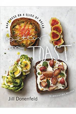 Jill Donenfeld Better on Toast 70 Irresistible Recipes Cookbook